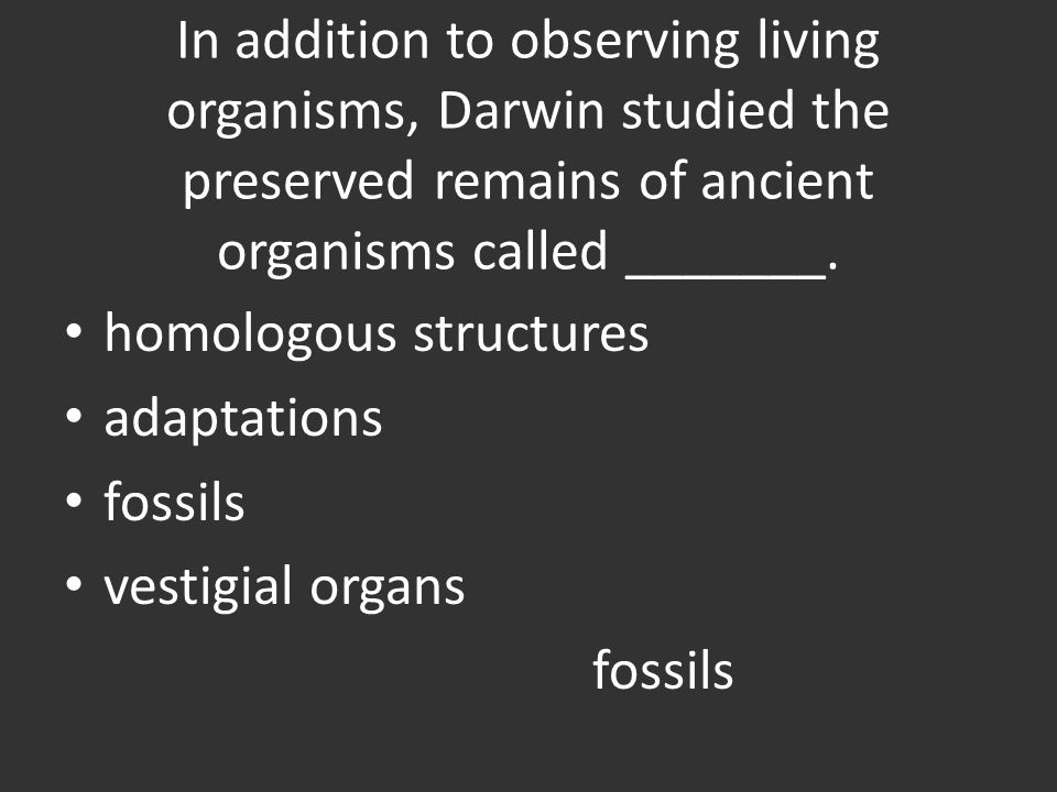 In addition to observing living organisms, Darwin studied the preserved remains of ancient organisms called _______.