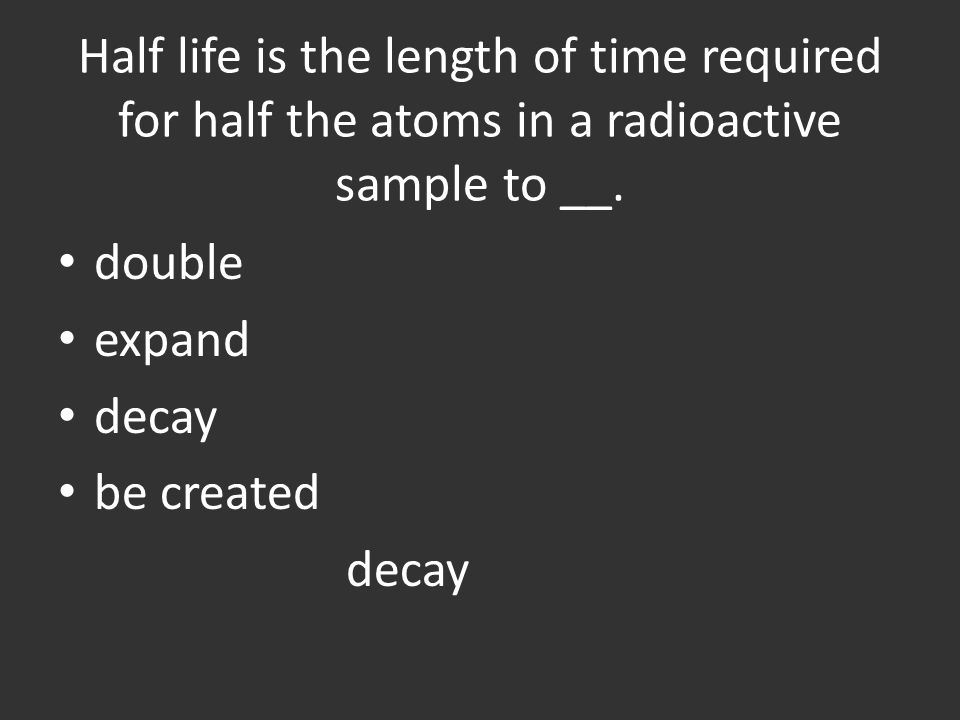Half life is the length of time required for half the atoms in a radioactive sample to __.