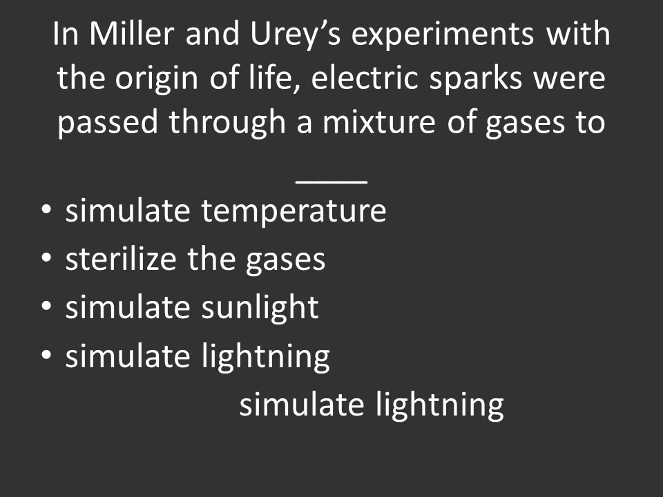 In Miller and Urey's experiments with the origin of life, electric sparks were passed through a mixture of gases to ____