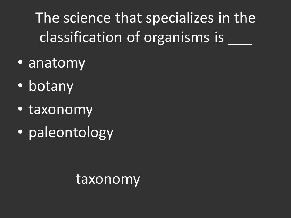 The science that specializes in the classification of organisms is ___