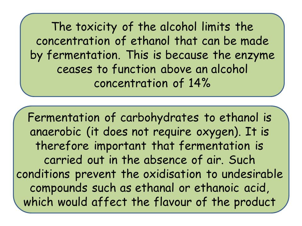 The toxicity of the alcohol limits the concentration of ethanol that can be made by fermentation. This is because the enzyme ceases to function above an alcohol concentration of 14%