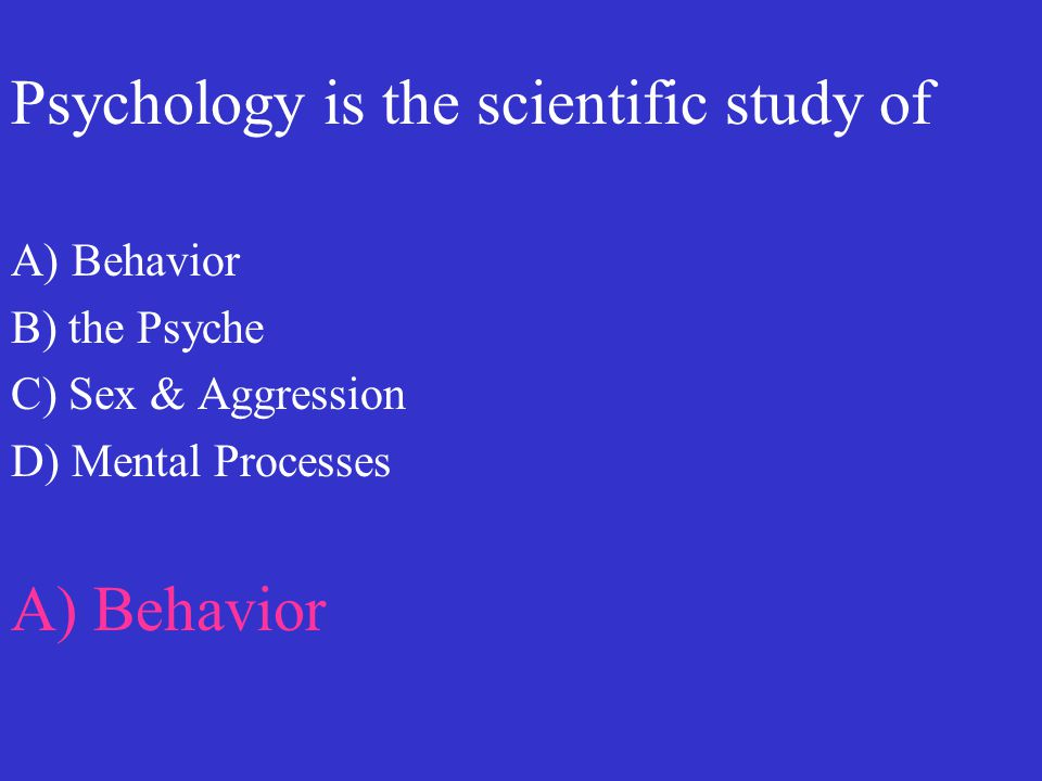 Psychology is the scientific study of