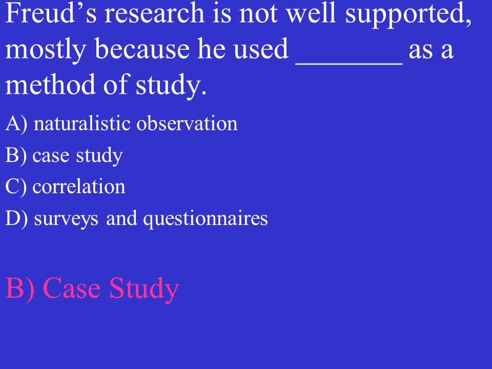 Freud's research is not well supported, mostly because he used _______ as a method of study.