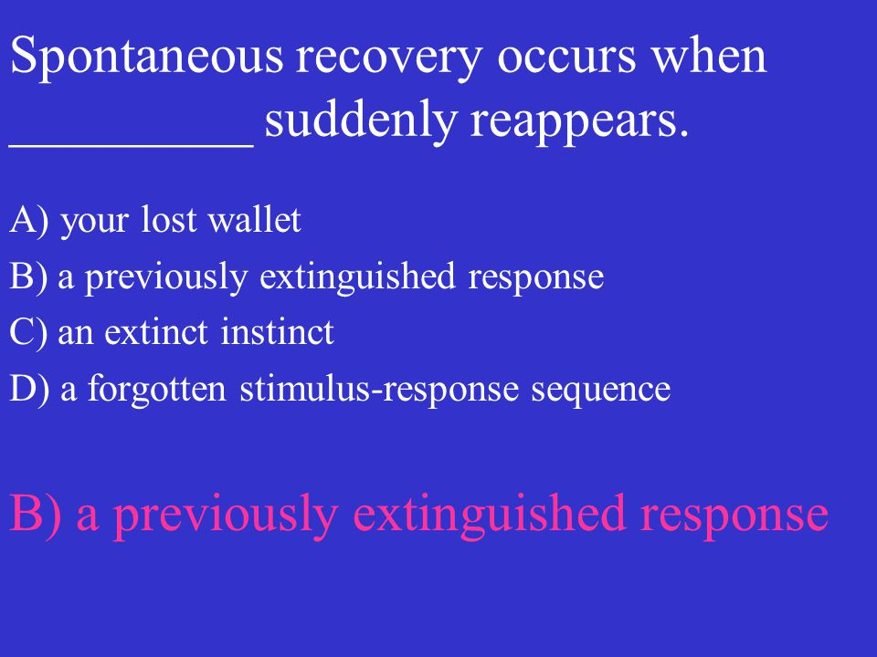 Spontaneous recovery occurs when _________ suddenly reappears.