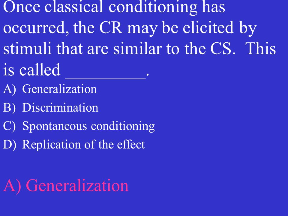 Once classical conditioning has occurred, the CR may be elicited by stimuli that are similar to the CS. This is called _________.