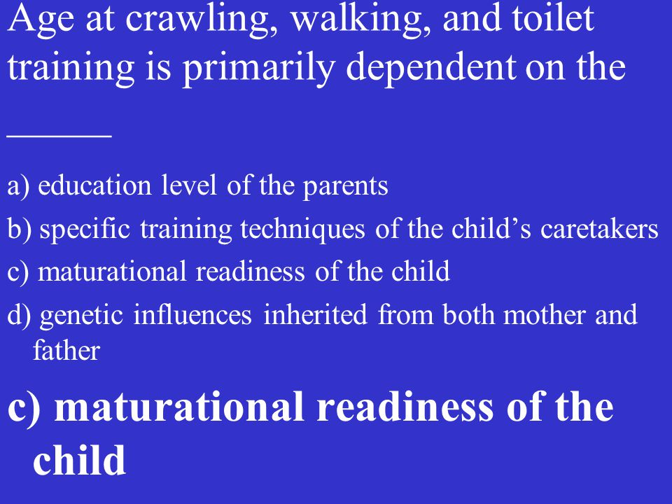 Age at crawling, walking, and toilet training is primarily dependent on the _____
