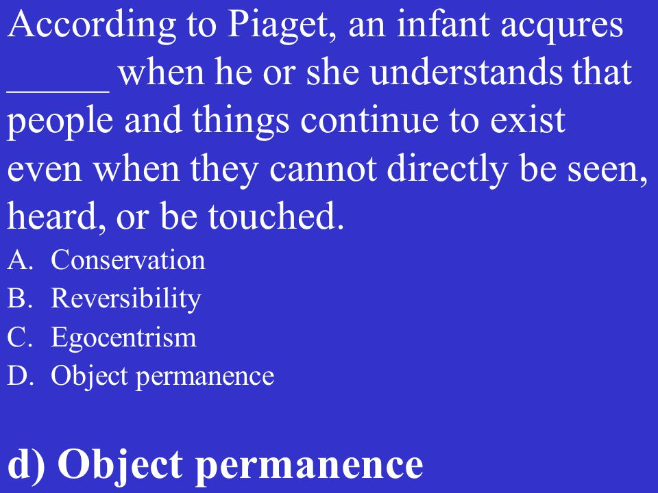 According to Piaget, an infant acqures _____ when he or she understands that people and things continue to exist even when they cannot directly be seen, heard, or be touched.