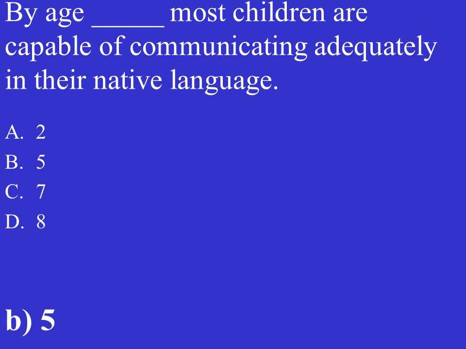 By age _____ most children are capable of communicating adequately in their native language.