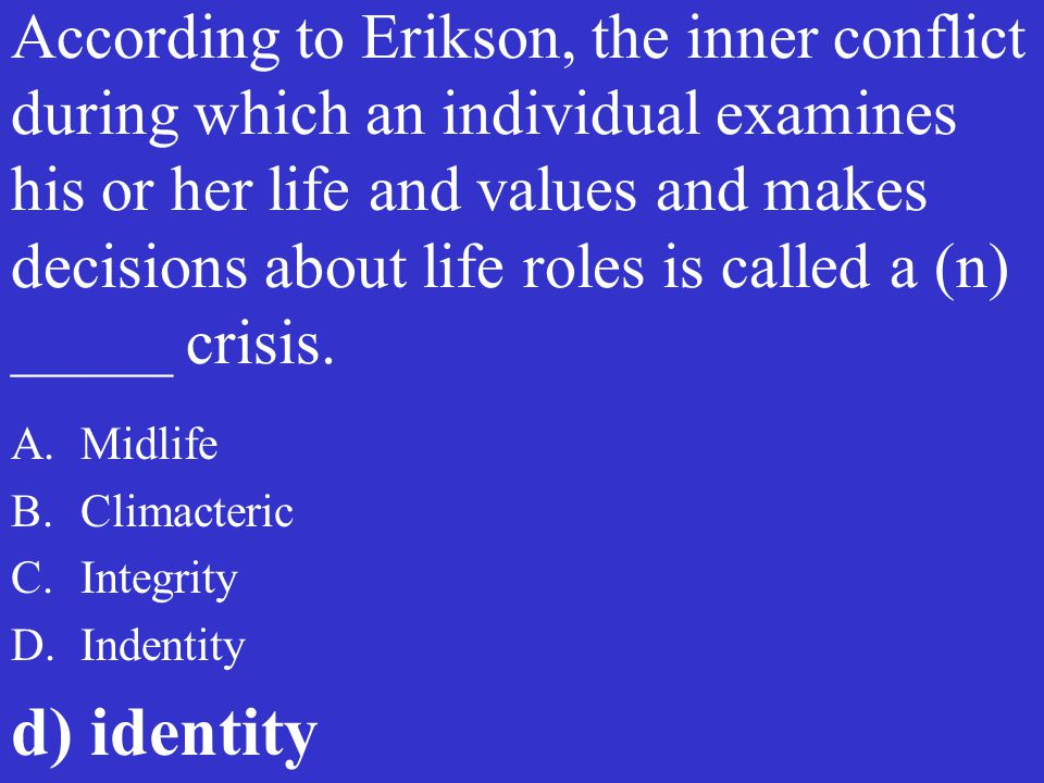 According to Erikson, the inner conflict during which an individual examines his or her life and values and makes decisions about life roles is called a (n) _____ crisis.