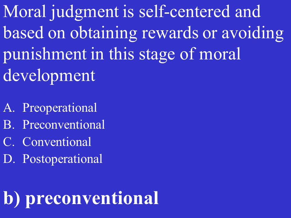 Moral judgment is self-centered and based on obtaining rewards or avoiding punishment in this stage of moral development