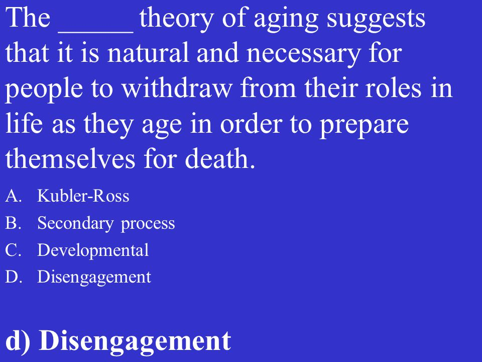 The _____ theory of aging suggests that it is natural and necessary for people to withdraw from their roles in life as they age in order to prepare themselves for death.