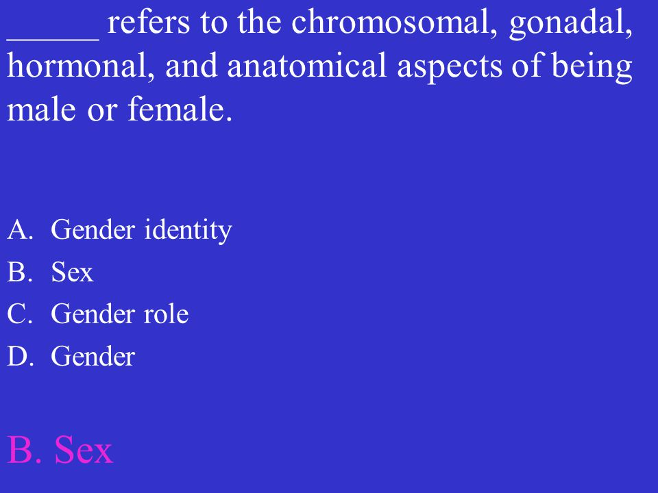 _____ refers to the chromosomal, gonadal, hormonal, and anatomical aspects of being male or female.