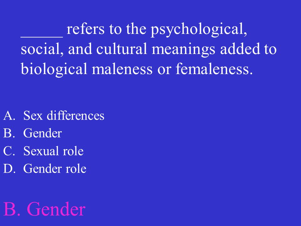 _____ refers to the psychological, social, and cultural meanings added to biological maleness or femaleness.