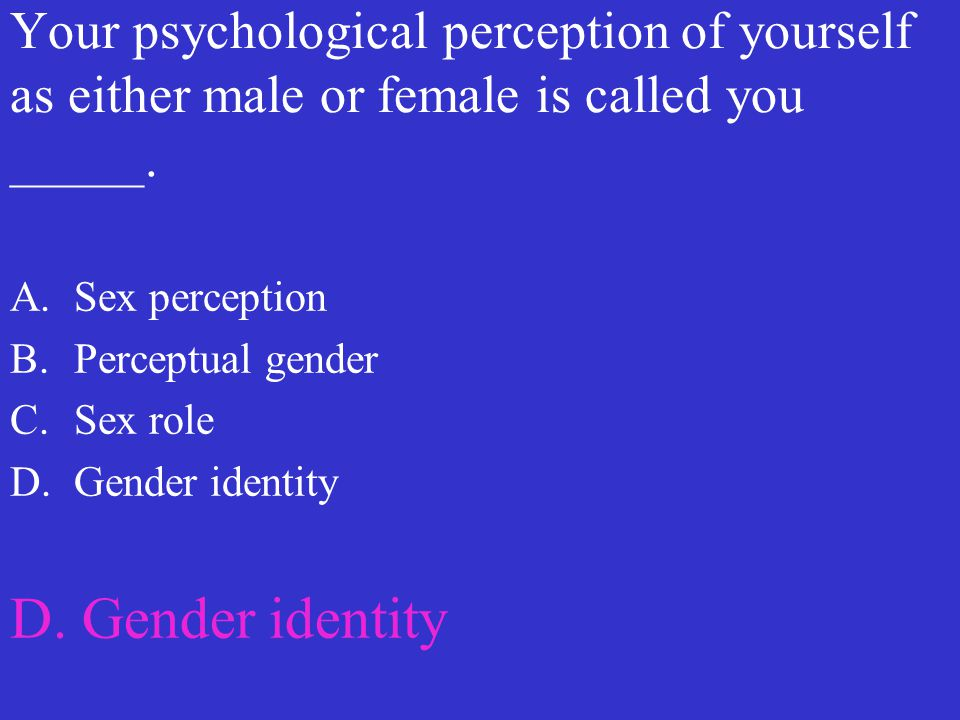 Your psychological perception of yourself as either male or female is called you _____.