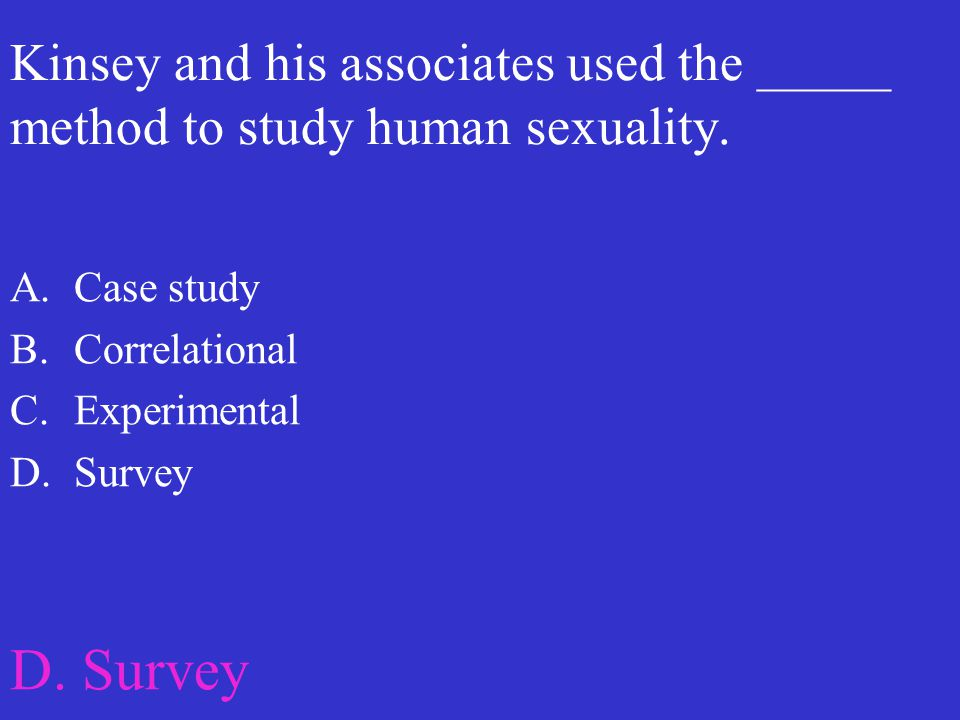 Kinsey and his associates used the _____ method to study human sexuality.