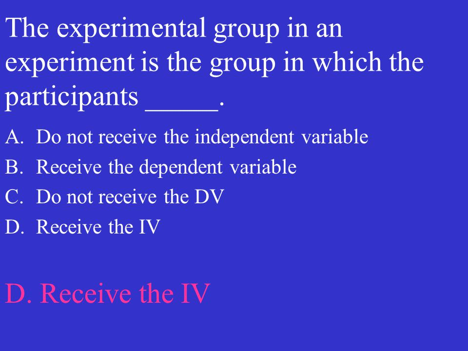 The experimental group in an experiment is the group in which the participants _____.