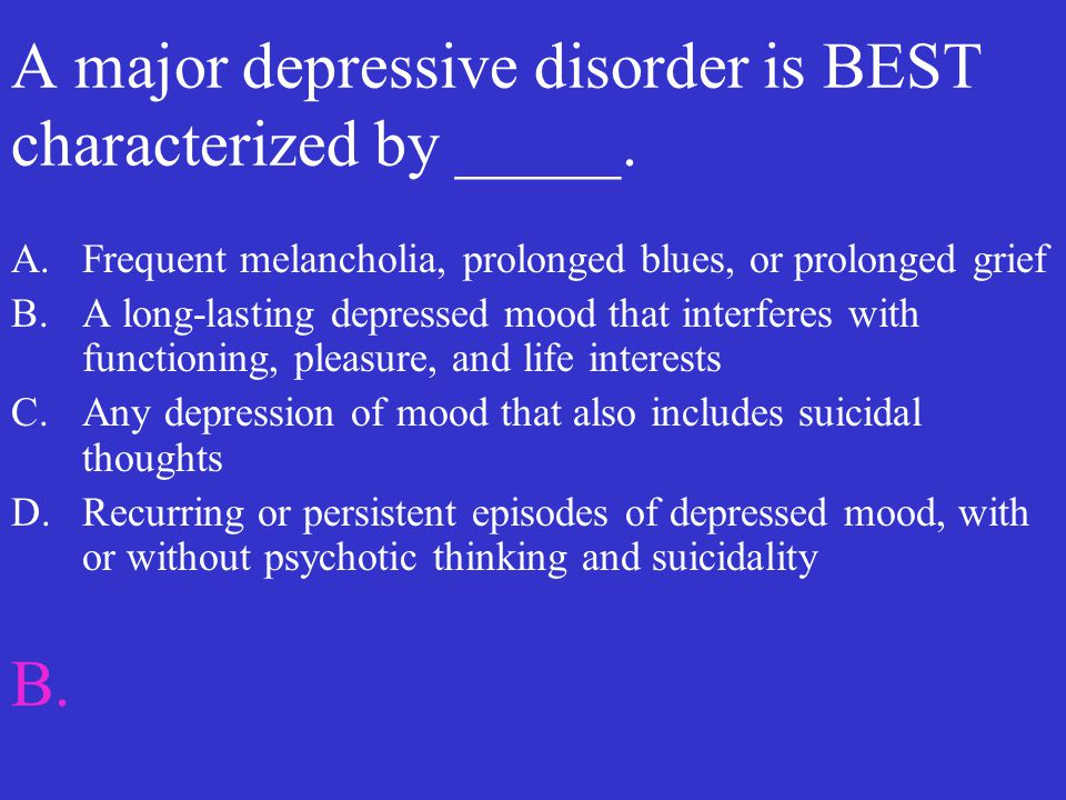 A major depressive disorder is BEST characterized by _____.
