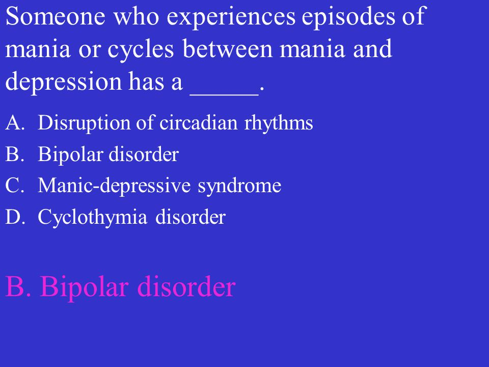 Someone who experiences episodes of mania or cycles between mania and depression has a _____.