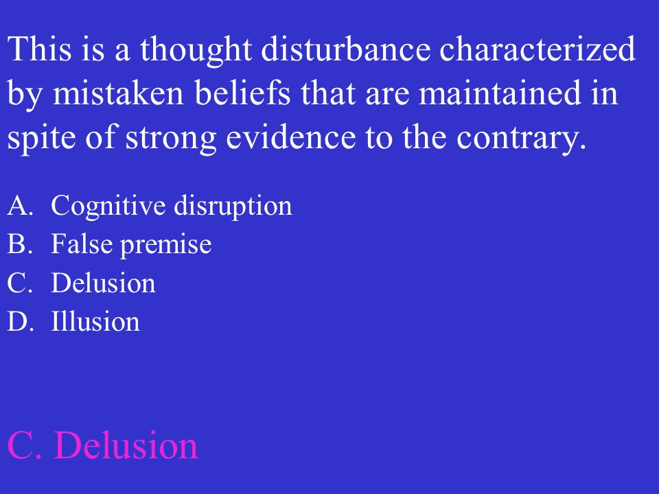 This is a thought disturbance characterized by mistaken beliefs that are maintained in spite of strong evidence to the contrary.