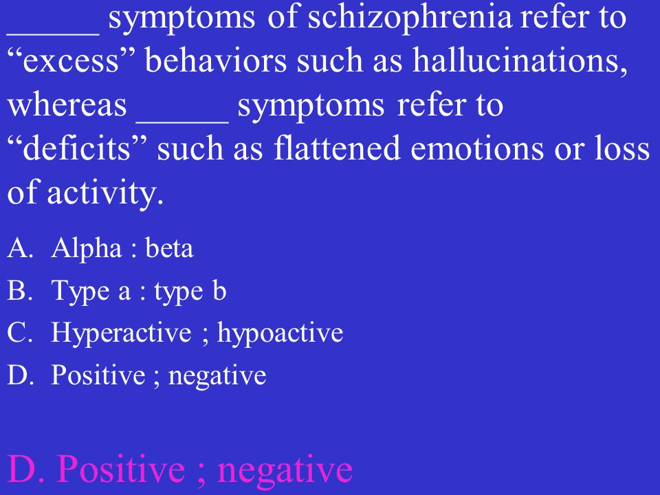 _____ symptoms of schizophrenia refer to excess behaviors such as hallucinations, whereas _____ symptoms refer to deficits such as flattened emotions or loss of activity.