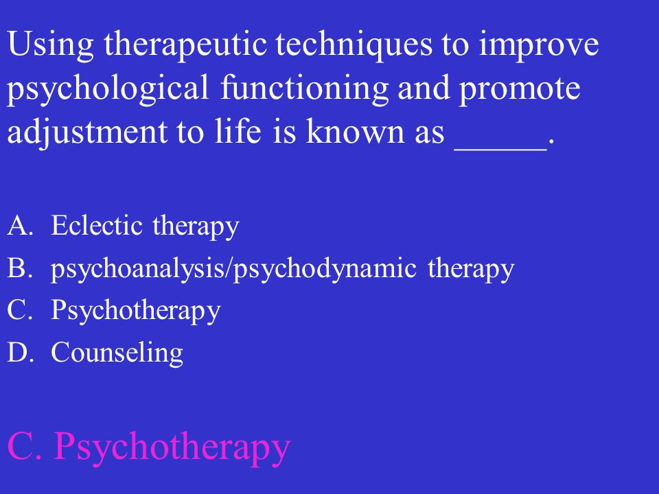Using therapeutic techniques to improve psychological functioning and promote adjustment to life is known as _____.