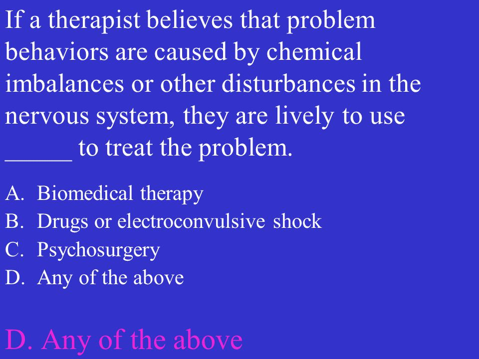 If a therapist believes that problem behaviors are caused by chemical imbalances or other disturbances in the nervous system, they are lively to use _____ to treat the problem.