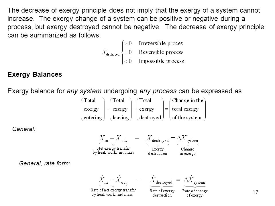 The decrease of exergy principle does not imply that the exergy of a system cannot increase. The exergy change of a system can be positive or negative during a process, but exergy destroyed cannot be negative. The decrease of exergy principle can be summarized as follows: