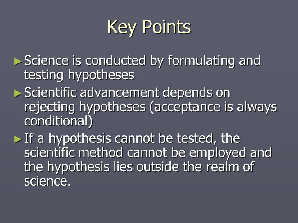 Key Points Science is conducted by formulating and testing hypotheses