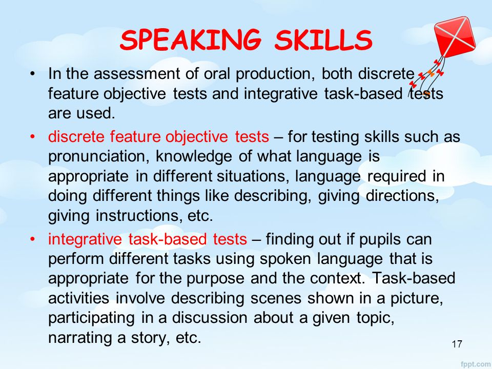 SPEAKING SKILLS In the assessment of oral production, both discrete feature objective tests and integrative task-based tests are used.