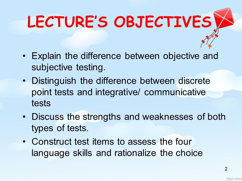 LECTURE'S OBJECTIVES Explain the difference between objective and subjective testing.