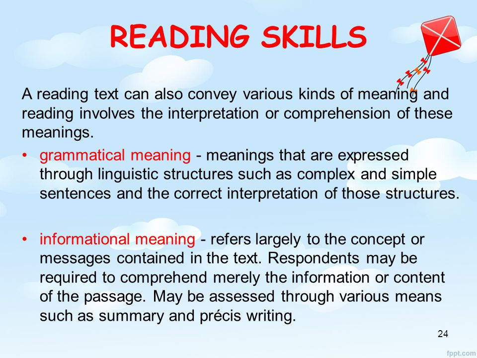READING SKILLS A reading text can also convey various kinds of meaning and reading involves the interpretation or comprehension of these meanings.