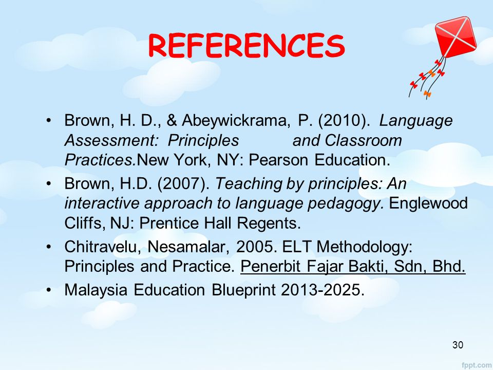 REFERENCES Brown, H. D., & Abeywickrama, P. (2010). Language Assessment: Principles and Classroom Practices.New York, NY: Pearson Education.