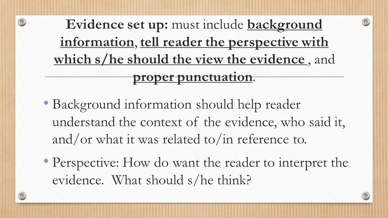 Evidence set up: must include background information, tell reader the perspective with which s/he should the view the evidence , and proper punctuation.