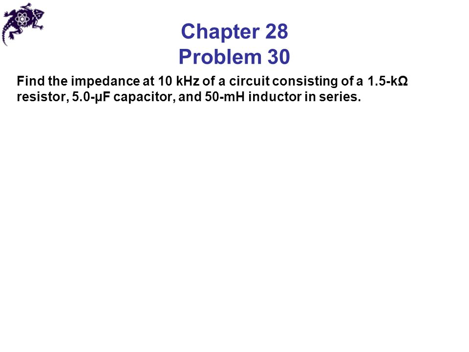 Chapter 28 Problem 30 Find the impedance at 10 kHz of a circuit consisting of a 1.5-kΩ resistor, 5.0-µF capacitor, and 50-mH inductor in series.