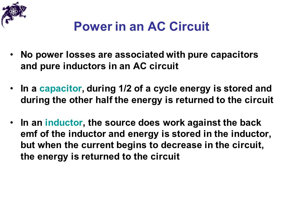 Power in an AC Circuit No power losses are associated with pure capacitors and pure inductors in an AC circuit.