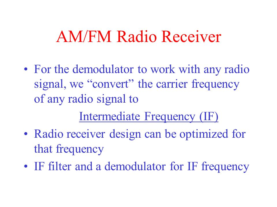 AM/FM Radio Receiver For the demodulator to work with any radio signal, we convert the carrier frequency of any radio signal to.