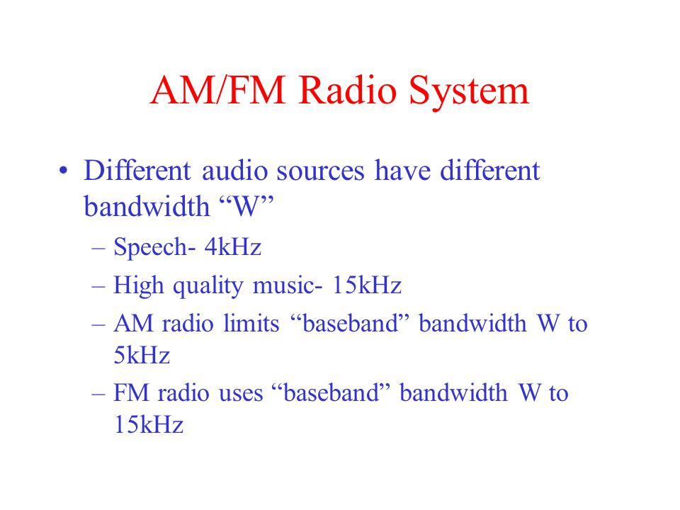AM/FM Radio System Different audio sources have different bandwidth W Speech- 4kHz. High quality music- 15kHz.