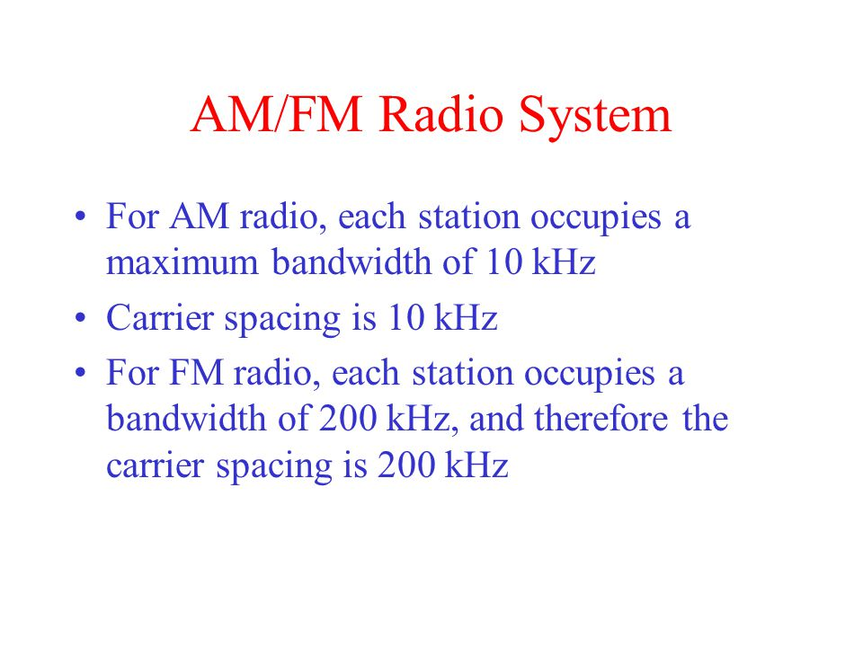 AM/FM Radio System For AM radio, each station occupies a maximum bandwidth of 10 kHz. Carrier spacing is 10 kHz.