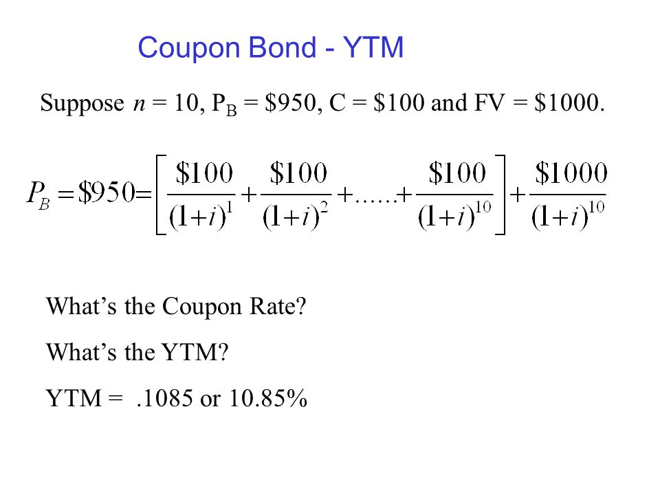 Coupon Bond - YTM Suppose n = 10, PB = $950, C = $100 and FV = $1000.