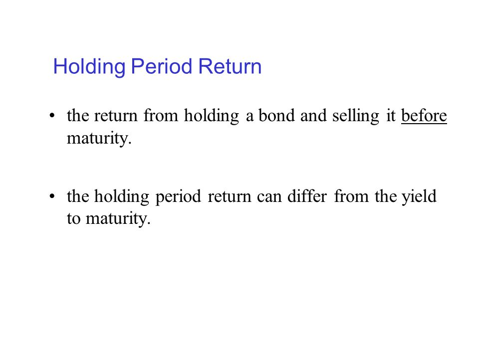 Holding Period Return the return from holding a bond and selling it before maturity.
