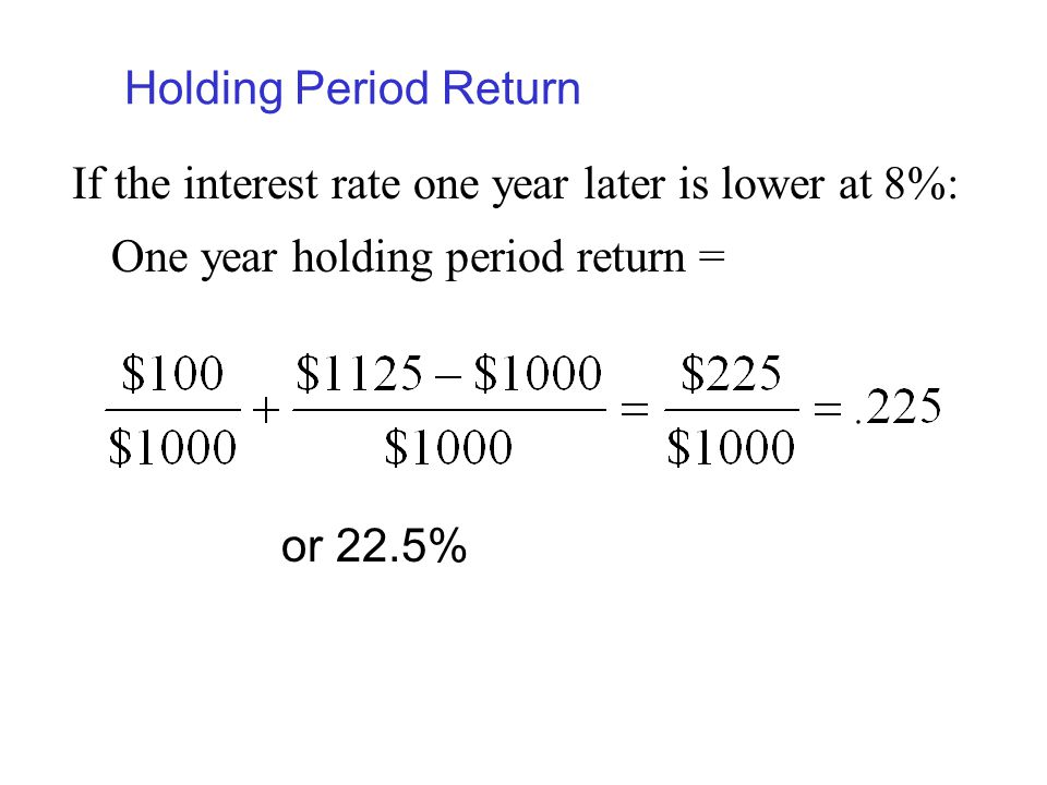 Holding Period Return If the interest rate one year later is lower at 8%: One year holding period return =