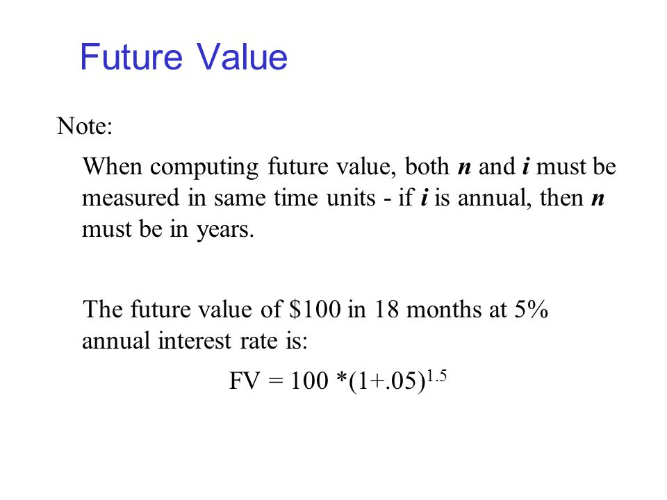 Future Value Note: When computing future value, both n and i must be measured in same time units - if i is annual, then n must be in years.