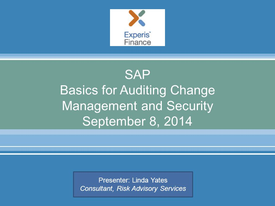 SAP Basics for Auditing Change Management and Security September 8, 2014  Presenter: Linda Yates Consultant, Risk Advisory Services