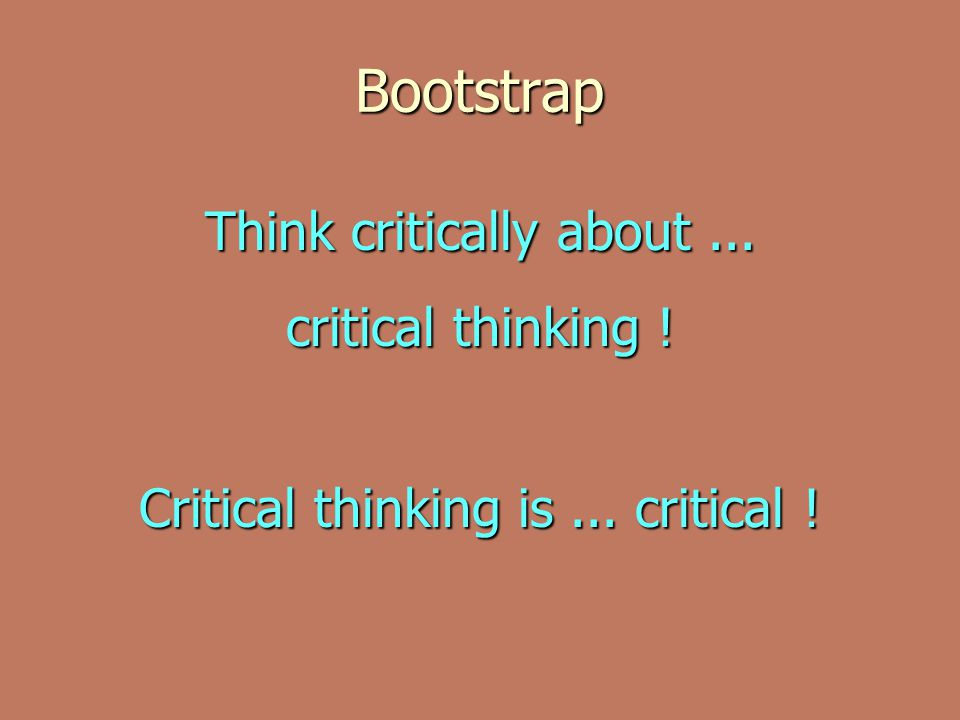 Bootstrap Think critically about ... critical thinking !