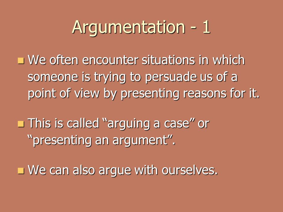 Argumentation - 1 We often encounter situations in which someone is trying to persuade us of a point of view by presenting reasons for it.