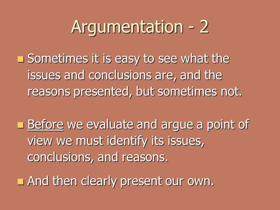 Argumentation - 2 Sometimes it is easy to see what the issues and conclusions are, and the reasons presented, but sometimes not.
