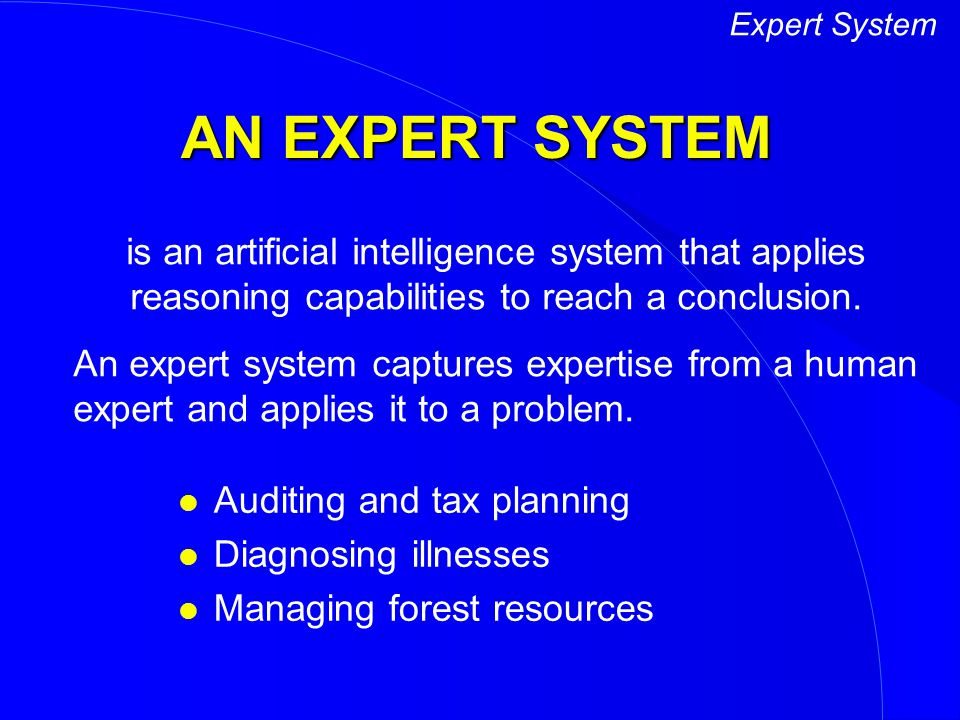 Expert System AN EXPERT SYSTEM. is an artificial intelligence system that applies reasoning capabilities to reach a conclusion.