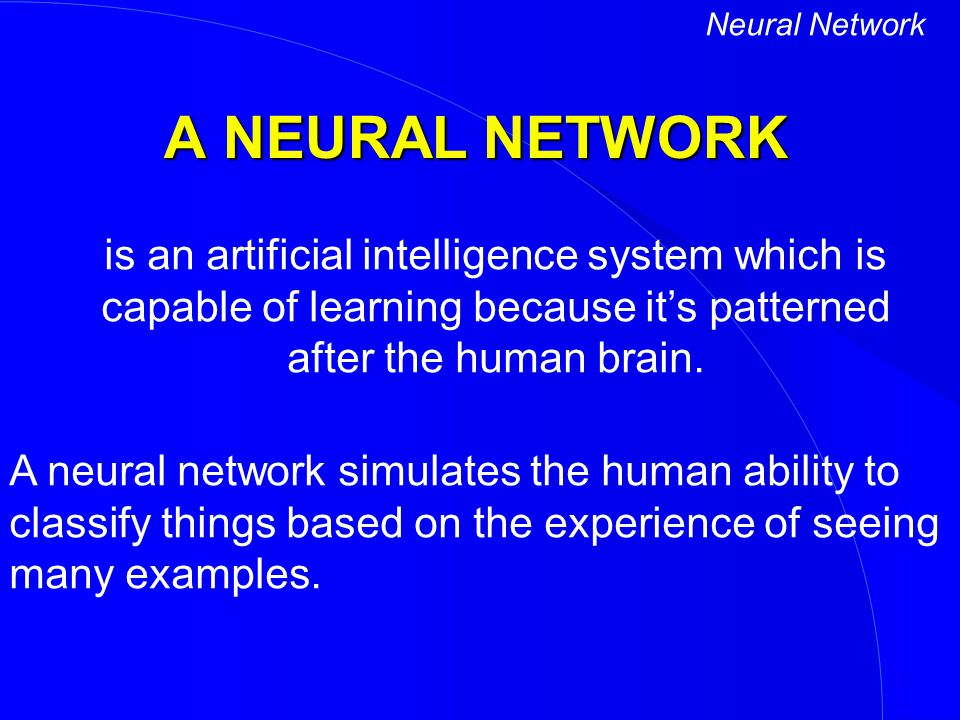 Neural Network A NEURAL NETWORK. is an artificial intelligence system which is capable of learning because it's patterned after the human brain.