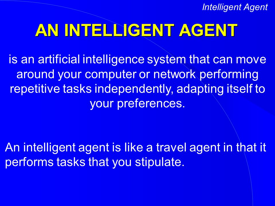 Intelligent Agent AN INTELLIGENT AGENT.