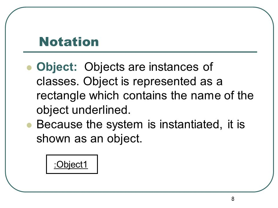 Notation Object: Objects are instances of classes. Object is represented as a rectangle which contains the name of the object underlined.